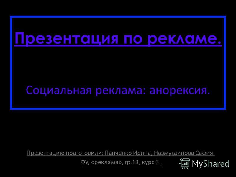 Презентация по рекламе. Социальная реклама: анорексия. Презентацию подготовили: Панченко Ирина, Назмутдинова Сафия. ФУ, «реклама», гр.13, курс 3.