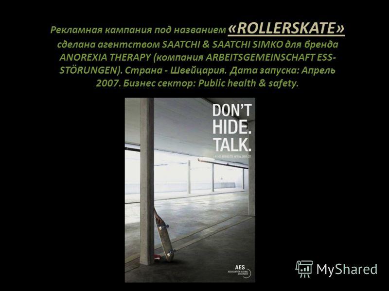 Рекламная кампания под названием «ROLLERSKATE» сделана агентством SAATCHI & SAATCHI SIMKO для бренда ANOREXIA THERAPY (компания ARBEITSGEMEINSCHAFT ESS- STÖRUNGEN). Страна - Швейцария. Дата запуска: Апрель 2007. Бизнес сектор: Public health & safety.