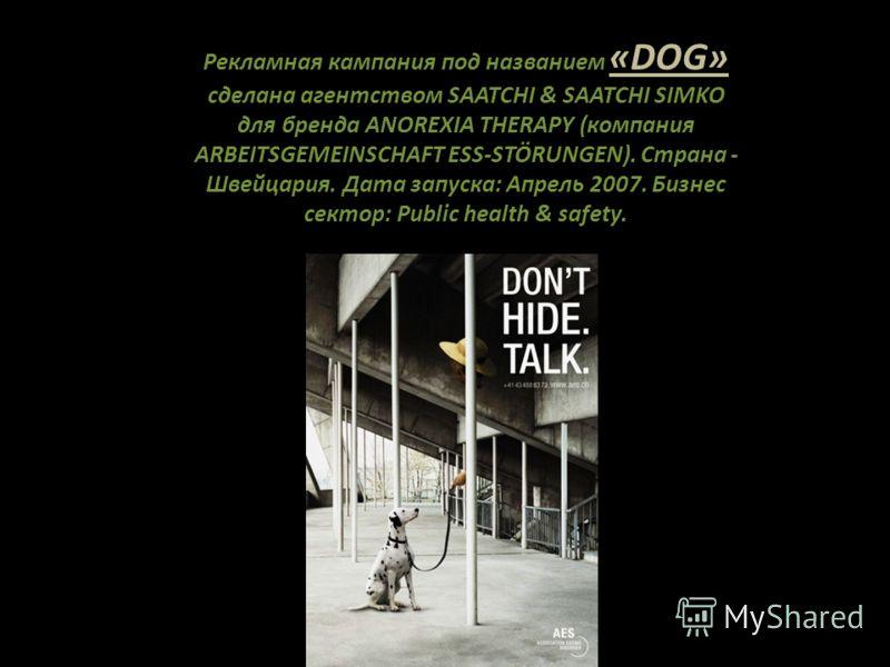 Рекламная кампания под названием «DOG» сделана агентством SAATCHI & SAATCHI SIMKO для бренда ANOREXIA THERAPY (компания ARBEITSGEMEINSCHAFT ESS-STÖRUNGEN). Страна - Швейцария. Дата запуска: Апрель 2007. Бизнес сектор: Public health & safety.