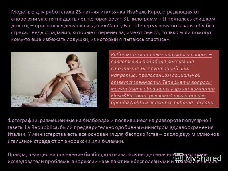 Моделью для работ стала 23-летняя итальянка Изабель Каро, страдающая от анорексии уже пятнадцать лет, которая весит 31 килограмм. «Я пряталась слишком долго», – призналась девушка изданиюVanity Fair. «Теперь я хочу показать себя без страха… ведь стра