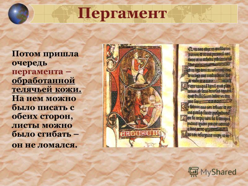 Пергамент Потом пришла очередь пергамента – обработанной телячьей кожи. На нем можно было писать с обеих сторон, листы можно было сгибать – он не ломался.