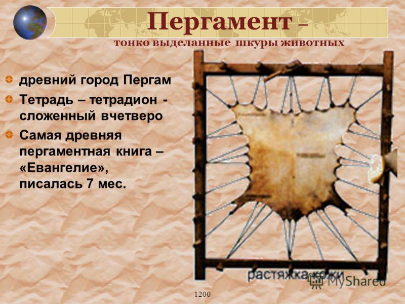 1200 Пергамент – тонко выделанные шкуры животных древний город Пергам Тетрадь – тетрадион - сложенный вчетверо Самая древняя пергаментная книга – «Евангелие», писалась 7 мес.