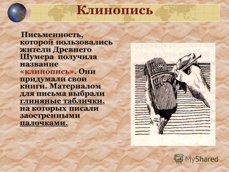 Клинопись Письменность, которой пользовались жители Древнего Шумера получила название «клинопись». Они придумали свои книги. Материалом для письма выбрали глиняные таблички, на которых писали заостренными палочками.