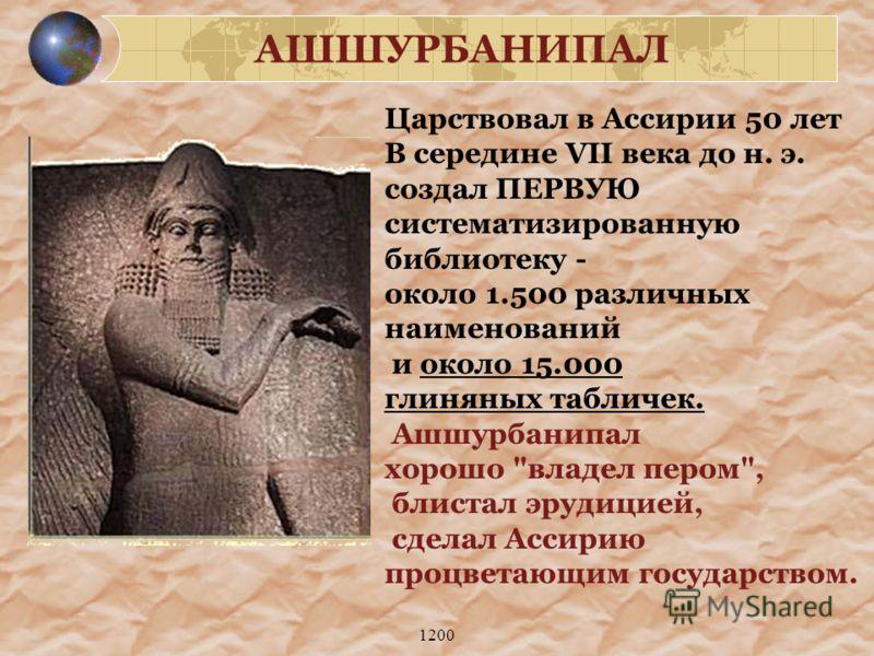 1200 Царствовал в Ассирии 50 лет В середине VII века до н. э. создал ПЕРВУЮ систематизированную библиотеку - около 1.500 различных наименований и около 15.000 глиняных табличек. Ашшурбанипал хорошо