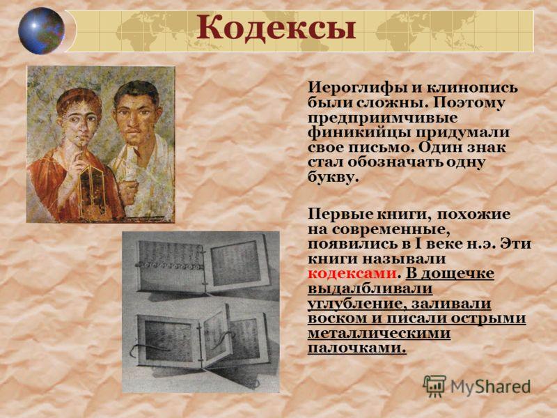 Кодексы Иероглифы и клинопись были сложны. Поэтому предприимчивые финикийцы придумали свое письмо. Один знак стал обозначать одну букву. Первые книги, похожие на современные, появились в I веке н.э. Эти книги называли кодексами. В дощечке выдалбливал