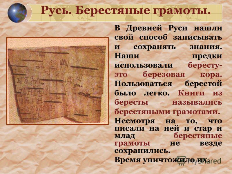 Русь. Берестяные грамоты. В Древней Руси нашли свой способ записывать и сохранять знания. Наши предки использовали бересту- это березовая кора. Пользоваться берестой было легко. Книги из бересты назывались берестяными грамотами. Несмотря на то, что п