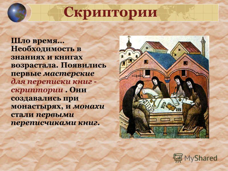Скриптории Шло время… Необходимость в знаниях и книгах возрастала. Появились первые мастерские для переписки книг - скриптории. Они создавались при монастырях, и монахи стали первыми переписчиками книг.
