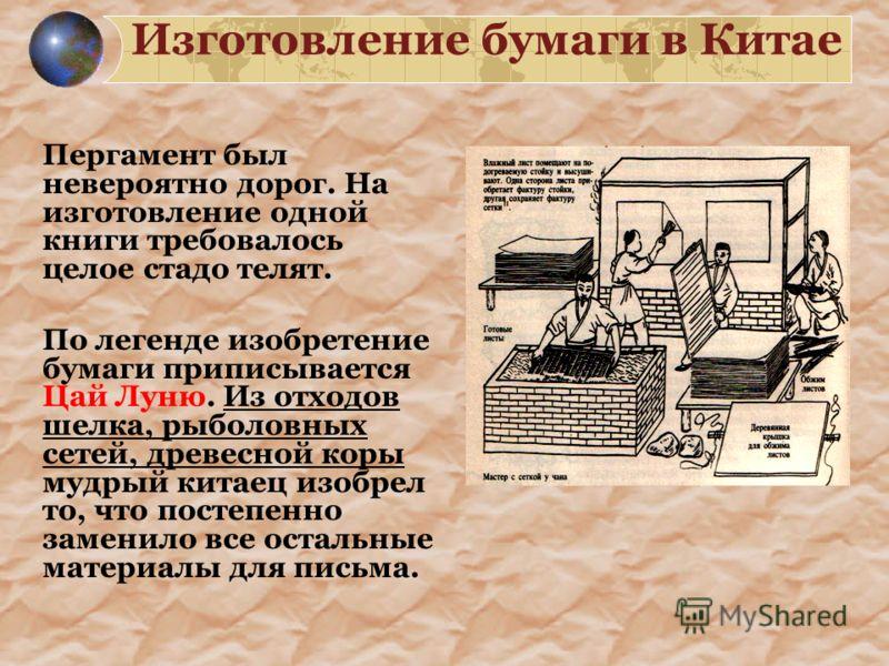Изготовление бумаги в Китае Пергамент был невероятно дорог. На изготовление одной книги требовалось целое стадо телят. По легенде изобретение бумаги приписывается Цай Луню. Из отходов шелка, рыболовных сетей, древесной коры мудрый китаец изобрел то,