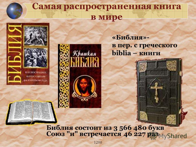 1200 Самая распространенная книга в мире «Библия»- в пер. с греческого biblia – книги Библия состоит из 3 566 480 букв Союз и встречается 46 227 раз