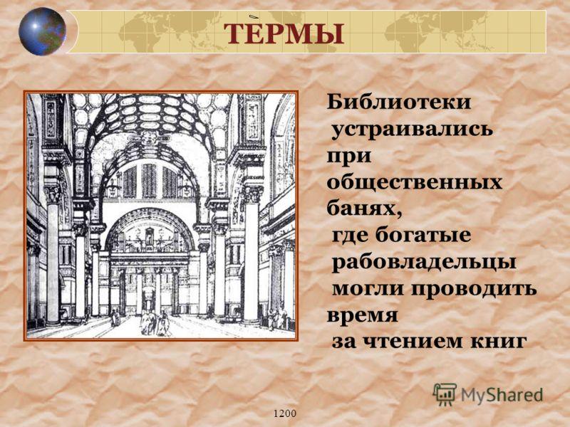 1200 ТЕРМЫ Библиотеки устраивались при общественных банях, где богатые рабовладельцы могли проводить время за чтением книг