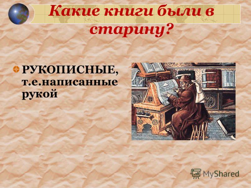 Какие книги были в старину? РУКОПИСНЫЕ, т.е.написанные рукой