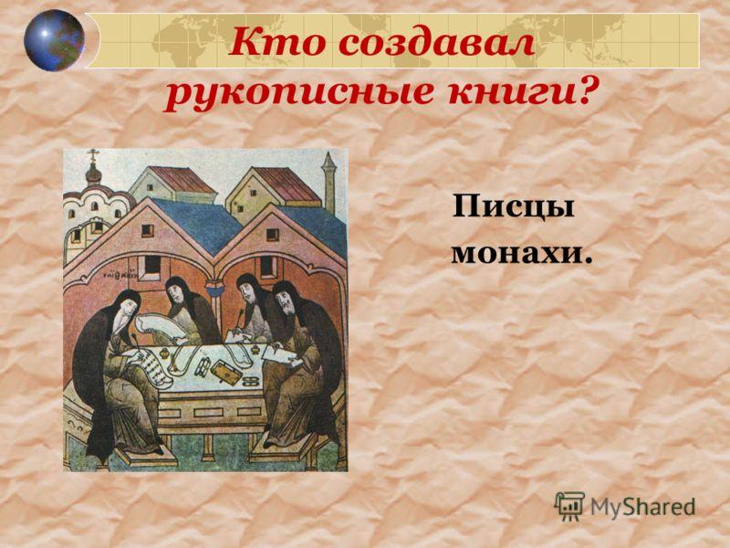 Кто создавал рукописные книги? Писцы монахи.