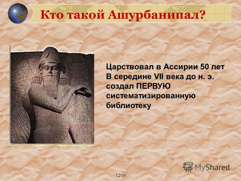 1200 Царствовал в Ассирии 50 лет В середине VII века до н. э. создал ПЕРВУЮ систематизированную библиотеку Кто такой Ашурбанипал?