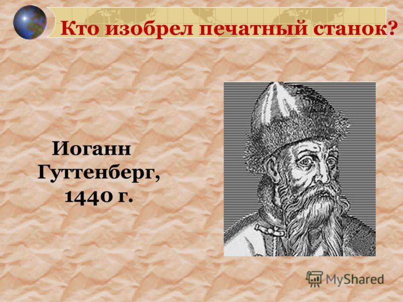Кто изобрел печатный станок? Иоганн Гуттенберг, 1440 г.