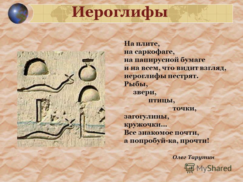 Иероглифы На плите, на саркофаге, на папирусной бумаге и на всем, что видит взгляд, иероглифы пестрят. Рыбы, звери, птицы, точки, загогулины, кружочки… Все знакомое почти, а попробуй-ка, прочти! Олег Тарутин