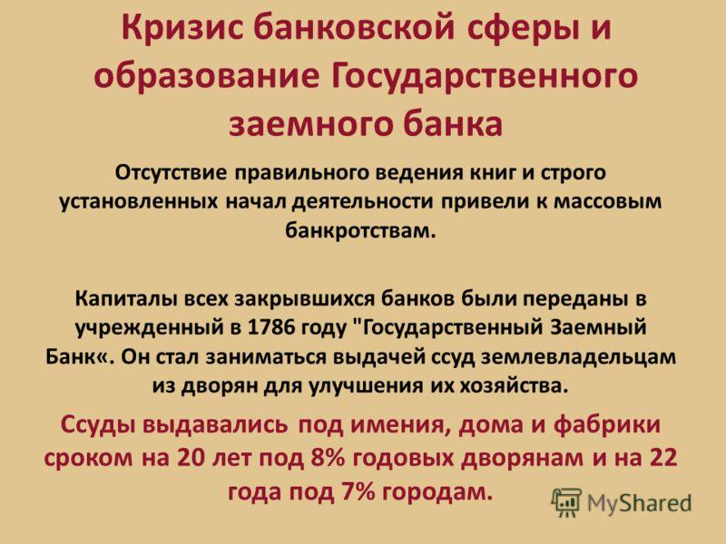 Кризис банковской сферы и образование Государственного заемного банка Отсутствие правильного ведения книг и строго установленных начал деятельности привели к массовым банкротствам. Капиталы всех закрывшихся банков были переданы в учрежденный в 1786 г