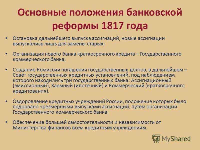 Основные положения банковской реформы 1817 года Остановка дальнейшего выпуска ассигнаций, новые ассигнации выпускались лишь для замены старых; Организация нового банка краткосрочного кредита – Государственного коммерческого банка; Создание Комиссии п