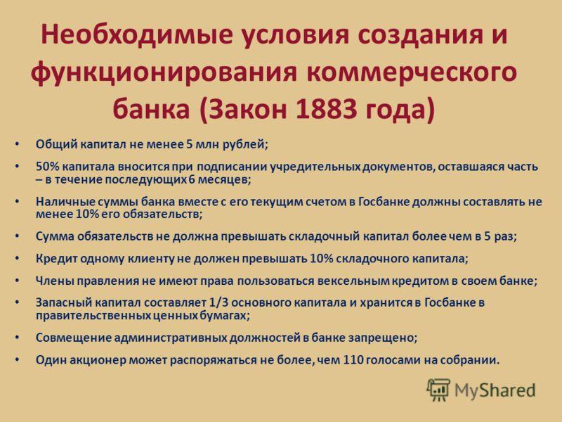 Необходимые условия создания и функционирования коммерческого банка (Закон 1883 года) Общий капитал не менее 5 млн рублей; 50% капитала вносится при подписании учредительных документов, оставшаяся часть – в течение последующих 6 месяцев; Наличные сум