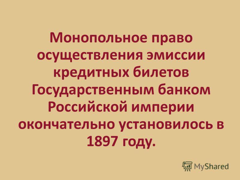 Монопольное право осуществления эмиссии кредитных билетов Государственным банком Российской империи окончательно установилось в 1897 году.