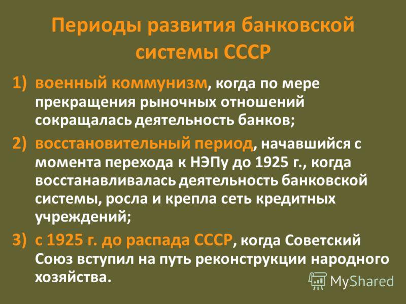 Периоды развития банковской системы СССР 1)военный коммунизм, когда по мере прекращения рыночных отношений сокращалась деятельность банков; 2)восстановительный период, начавшийся с момента перехода к НЭПу до 1925 г., когда восстанавливалась деятельно
