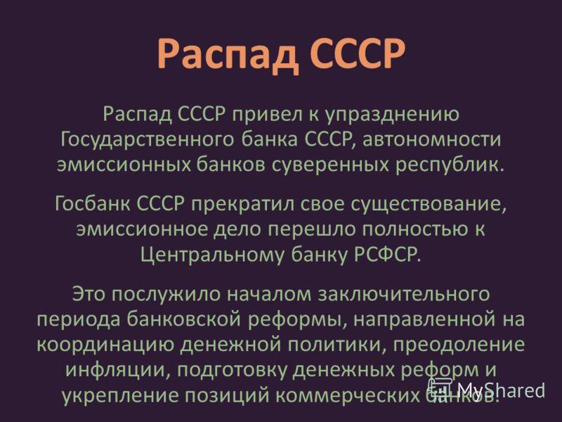 Распад СССР Распад СССР привел к упразднению Государственного банка СССР, автономности эмиссионных банков суверенных республик. Госбанк СССР прекратил свое существование, эмиссионное дело перешло полностью к Центральному банку РСФСР. Это послужило на