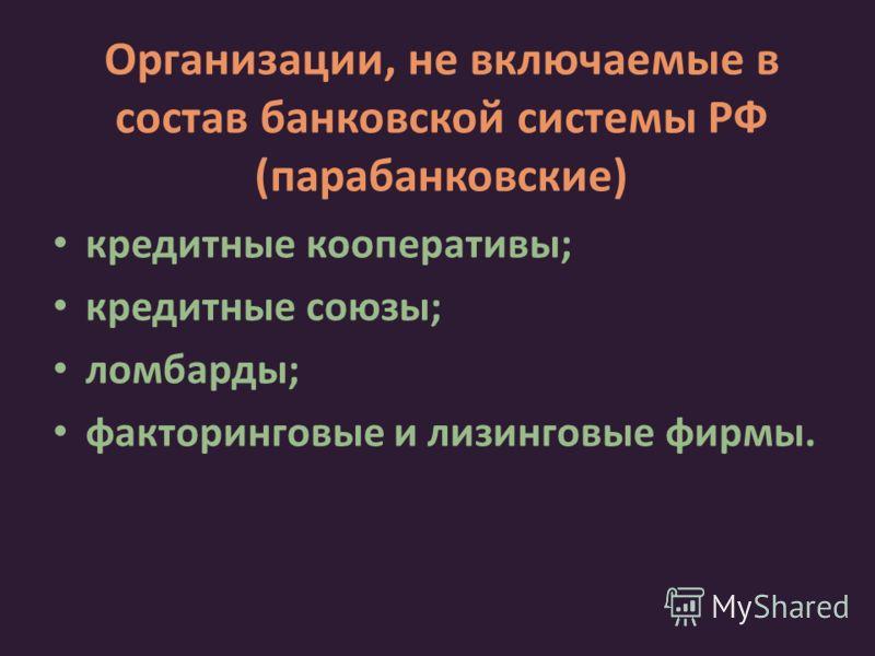 Организации, не включаемые в состав банковской системы РФ (парабанковские) кредитные кооперативы; кредитные союзы; ломбарды; факторинговые и лизинговые фирмы.