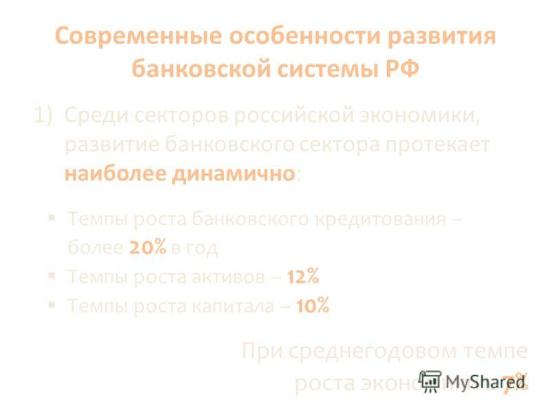 Современные особенности развития банковской системы РФ 1)Среди секторов российской экономики, развитие банковского сектора протекает наиболее динамично: Темпы роста банковского кредитования – более 20% в год Темпы роста активов – 12% Темпы роста капи