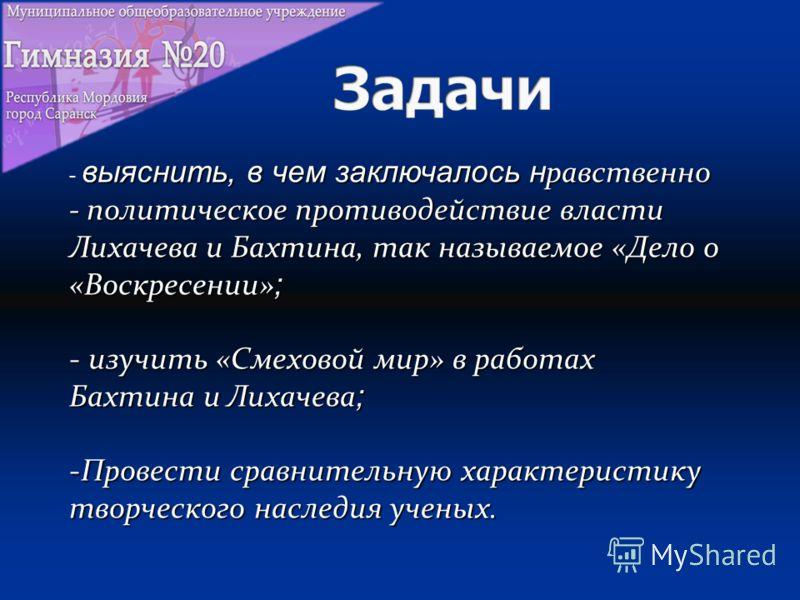 выяснить, в чем заключалось н равственно - политическое противодействие власти Лихачева и Бахтина, так называемое «Дело о «Воскресении» ; - выяснить, в чем заключалось н равственно - политическое противодействие власти Лихачева и Бахтина, так называе