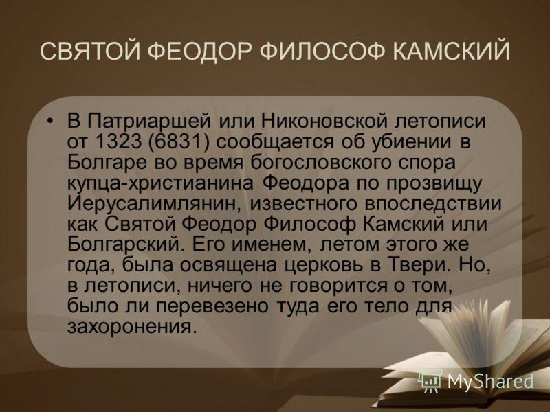СВЯТОЙ ФЕОДОР ФИЛОСОФ КАМСКИЙ В Патриаршей или Никоновской летописи от 1323 (6831) сообщается об убиении в Болгаре во время богословского спора купца-христианина Феодора по прозвищу Иерусалимлянин, известного впоследствии как Святой Феодор Философ Ка