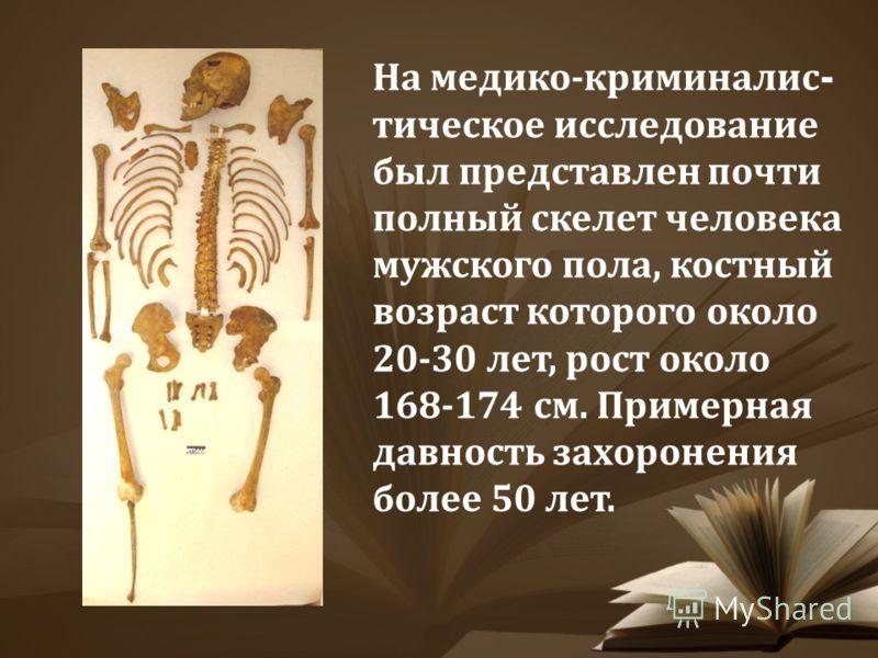 На медико-криминалис - тическое исследование был представлен почти полный скелет человека мужского пола, костный возраст которого около 20-30 лет, рост около 168-174 см. Примерная давность захоронения более 50 лет.