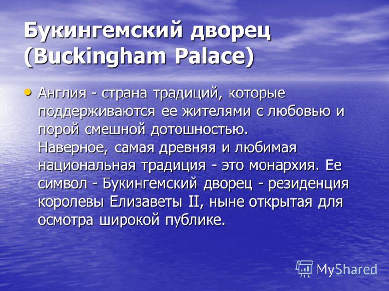Англия - страна традиций, которые поддерживаются ее жителями с любовью и порой смешной дотошностью. Наверное, самая древняя и любимая национальная традиция - это монархия. Ее символ - Букингемский дворец - резиденция королевы Елизаветы II, ныне откры
