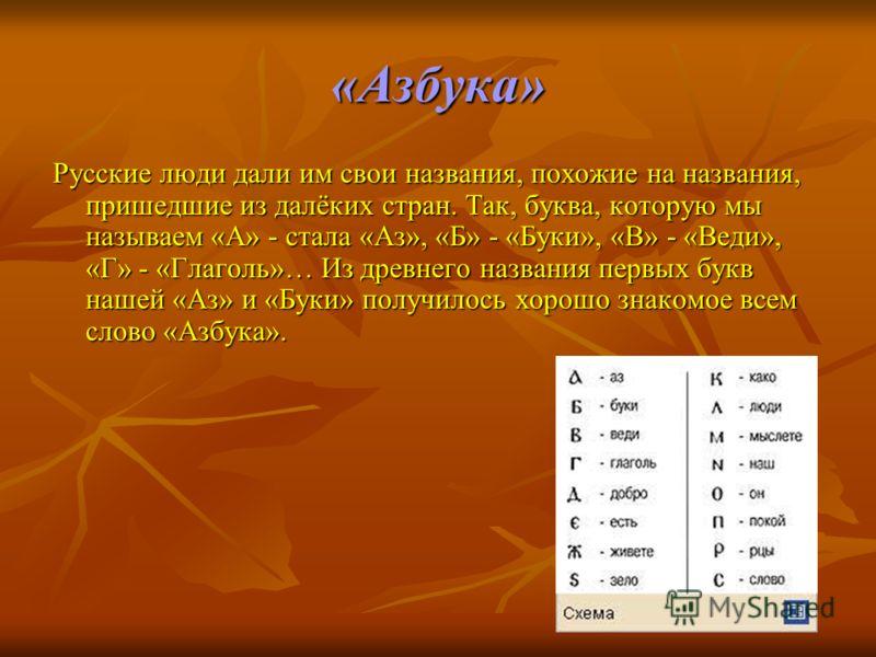 «Азбука» Русские люди дали им свои названия, похожие на названия, пришедшие из далёких стран. Так, буква, которую мы называем «А» - стала «Аз», «Б» - «Буки», «В» - «Веди», «Г» - «Глаголь»… Из древнего названия первых букв нашей «Аз» и «Буки» получило