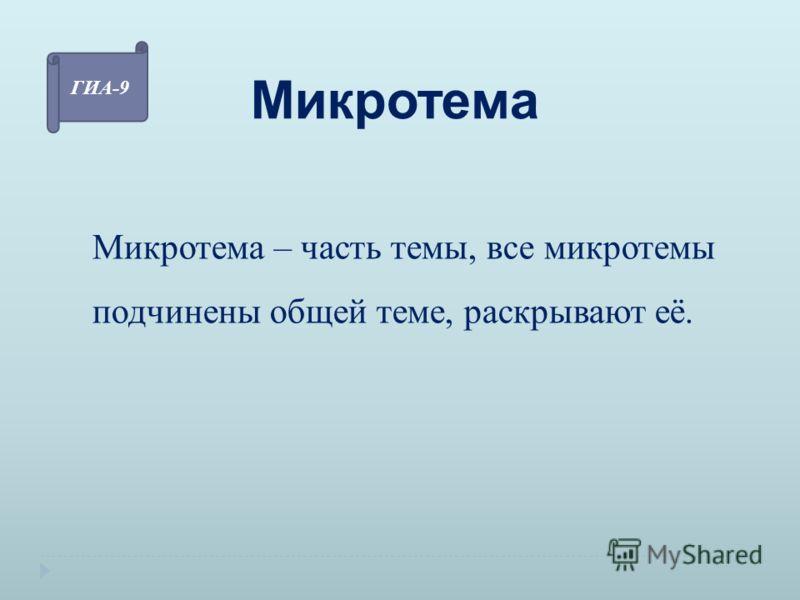 Микротема Микротема – часть темы, все микротемы подчинены общей теме, раскрывают её. ГИА-9
