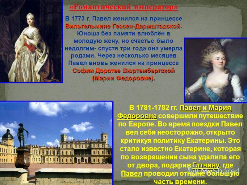«Романтический император» Вильгельмине Гессен-Дармштадской Софии Доротее Вюртембергской (Марии Федоровне). В 1773 г. Павел женился на принцессе Вильгельмине Гессен-Дармштадской. Юноша без памяти влюблён в молодую жену, но счастье было недолгим- спуст