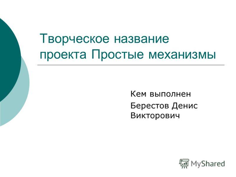 Кем выполнен Берестов Денис Викторович Творческое название проекта Простые механизмы