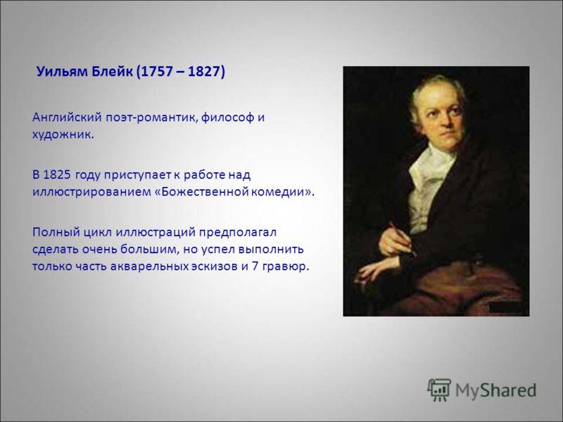 Уильям Блейк (1757 – 1827) Английский поэт-романтик, философ и художник. В 1825 году приступает к работе над иллюстрированием «Божественной комедии». Полный цикл иллюстраций предполагал сделать очень большим, но успел выполнить только часть акварельн