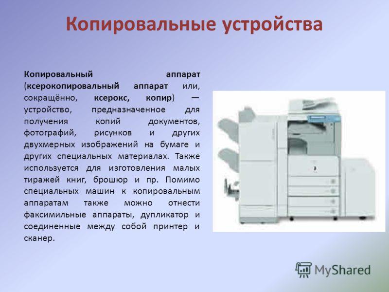 Копировальные устройства Копировальный аппарат (ксерокопировальный аппарат или, сокращённо, ксерокс, копир) устройство, предназначенное для получения копий документов, фотографий, рисунков и других двухмерных изображений на бумаге и других специальны