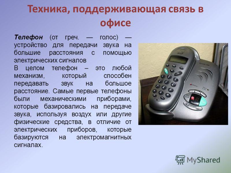 Техника, поддерживающая связь в офисе Телефон (от греч. голос) устройство для передачи звука на большие расстояния с помощью электрических сигналов В целом телефон – это любой механизм, который способен передавать звук на большое расстояние. Самые пе