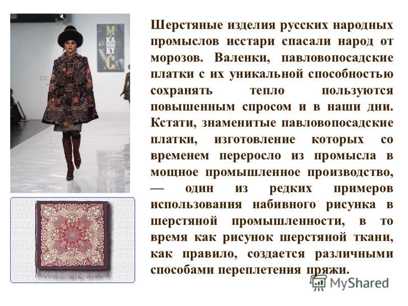 Шерстяные изделия русских народных промыслов исстари спасали народ от морозов. Валенки, павловопосадские платки с их уникальной способностью сохранять тепло пользуются повышенным спросом и в наши дни. Кстати, знаменитые павловопосадские платки, изгот