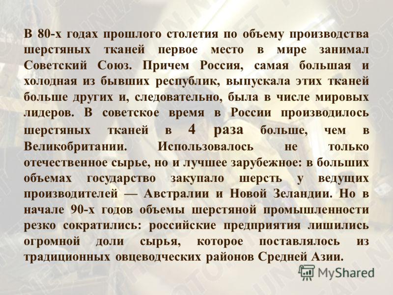 В 80-х годах прошлого столетия по объему производства шерстяных тканей первое место в мире занимал Советский Союз. Причем Россия, самая большая и холодная из бывших республик, выпускала этих тканей больше других и, следовательно, была в числе мировых