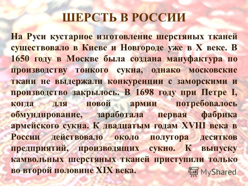 На Руси кустарное изготовление шерстяных тканей существовало в Киеве и Новгороде уже в X веке. В 1650 году в Москве была создана мануфактура по производству тонкого сукна, однако московские ткани не выдержали конкуренции с заморскими и производство з