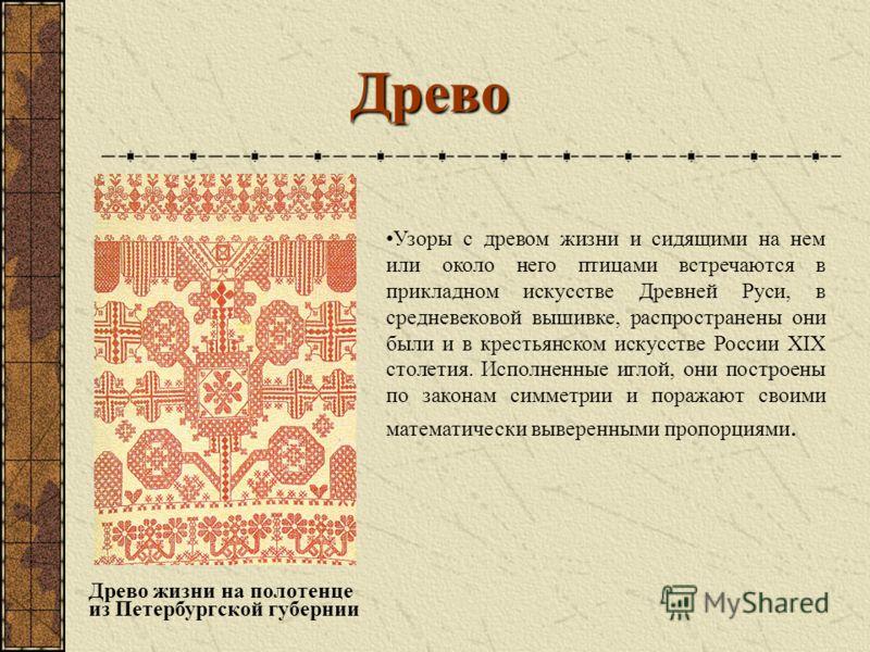 Древо Древо жизни на полотенце из Петербургской губернии Узоры с древом жизни и сидящими на нем или около него птицами встречаются в прикладном искусстве Древней Руси, в средневековой вышивке, распространены они были и в крестьянском искусстве России