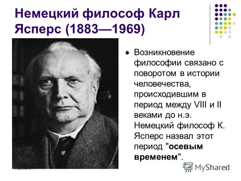 Фадеева В.Н.3 Немецкий философ Карл Ясперс (18831969) Возникновение философии связано с поворотом в истории человечества, происходившим в период между VIII и II веками до н.э. Немецкий философ К. Ясперс назвал этот период осевым временем.