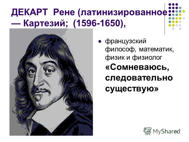 Фадеева В.Н.39 ДЕКАРТ Рене (латинизированное Картезий; (1596-1650), французский философ, математик, физик и физиолог «Сомневаюсь, следовательно существую»