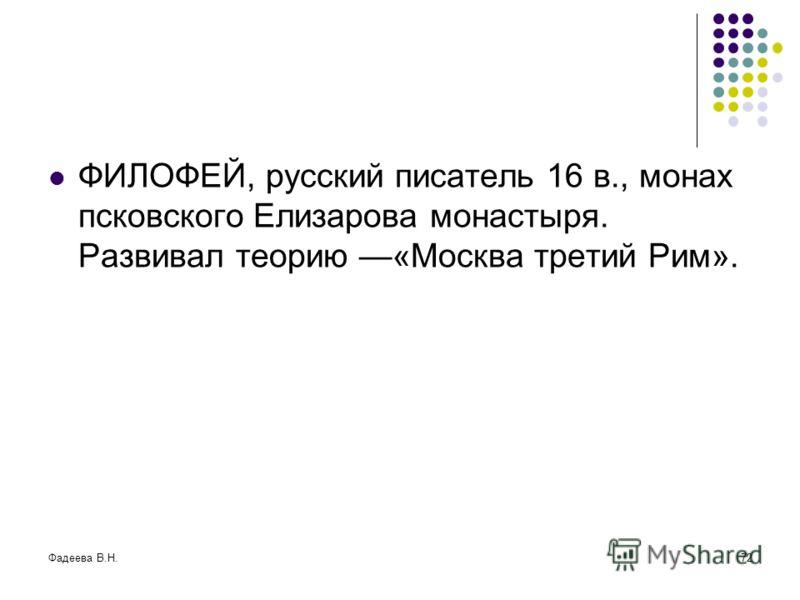 Фадеева В.Н.72 ФИЛОФЕЙ, русский писатель 16 в., монах псковского Елизарова монастыря. Развивал теорию «Москва третий Рим».