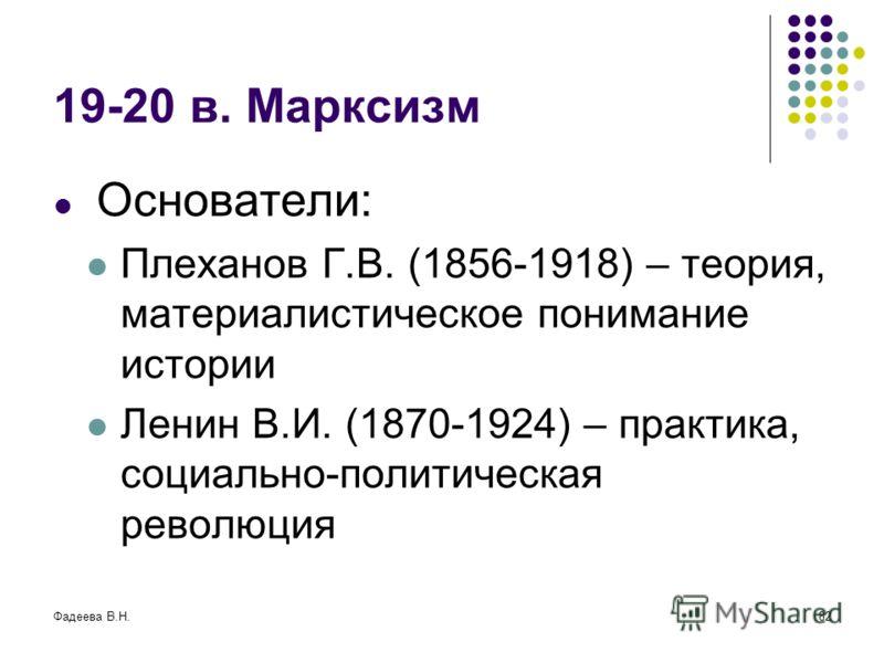 Фадеева В.Н.82 19-20 в. Марксизм Основатели: Плеханов Г.В. (1856-1918) – теория, материалистическое понимание истории Ленин В.И. (1870-1924) – практика, социально-политическая революция