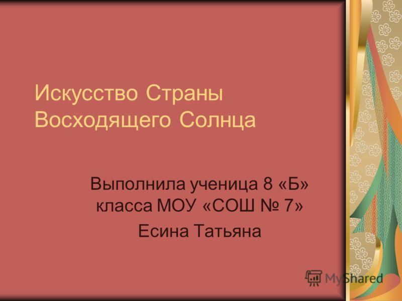 Искусство Страны Восходящего Солнца Выполнила ученица 8 «Б» класса МОУ «СОШ 7» Есина Татьяна