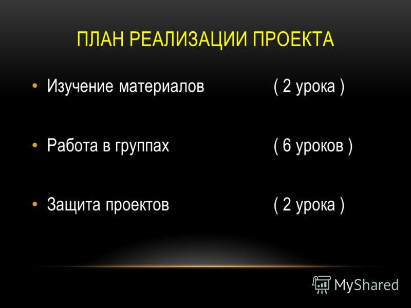 ПЛАН РЕАЛИЗАЦИИ ПРОЕКТА Изучение материалов ( 2 урока ) Работа в группах ( 6 уроков ) Защита проектов ( 2 урока )
