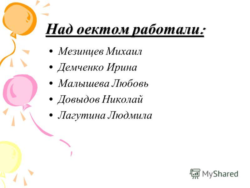 Над оектом работали : Мезинцев Михаил Демченко Ирина Малышева Любовь Довыдов Николай Лагутина Людмила
