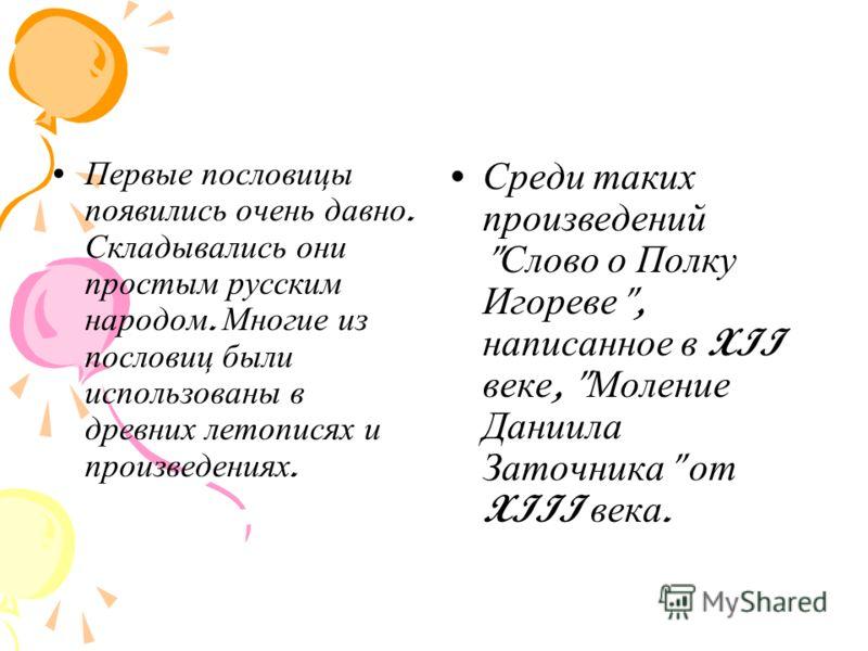 Первые пословицы появились очень давно. Складывались они простым русским народом. Многие из пословиц были использованы в древних летописях и произведениях. Среди таких произведений